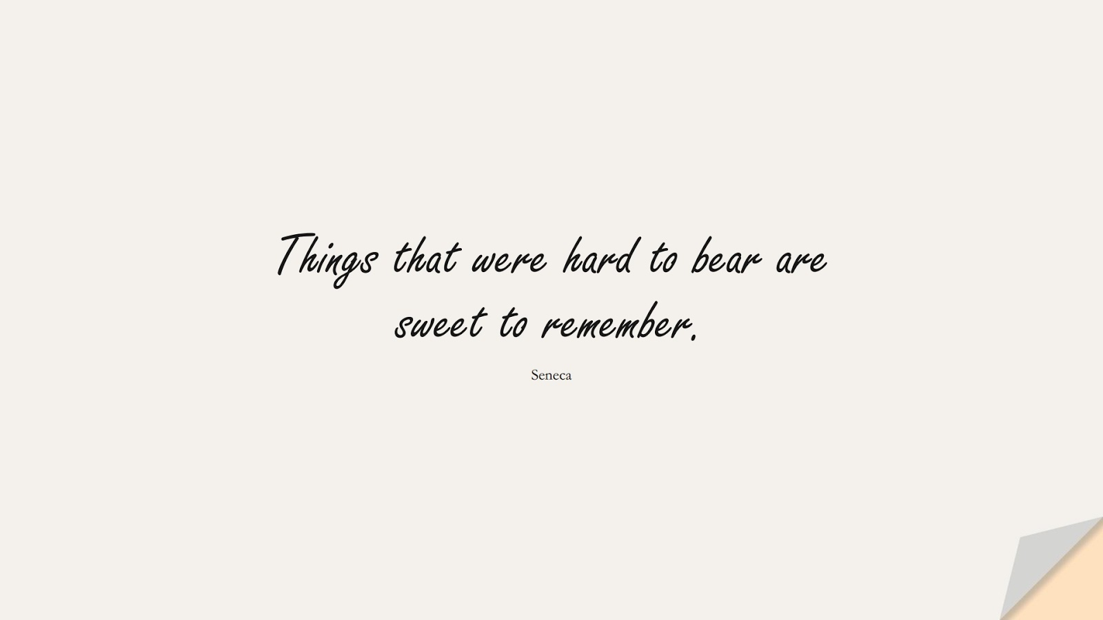 Things that were hard to bear are sweet to remember. (Seneca);  #ShortQuotes