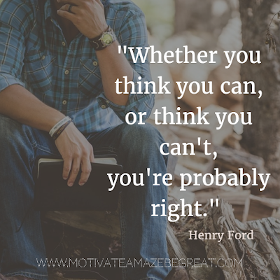 "40 Most Powerful Quotes and Famous Sayings In History: ""Whether you think you can, or think you can't, you're probably right."" - Henry Ford"