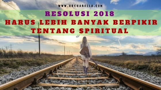RESOLUSI 2018 HARUS LEBIH BANYAK BERPIKIR TENTANG SPIRITUAL