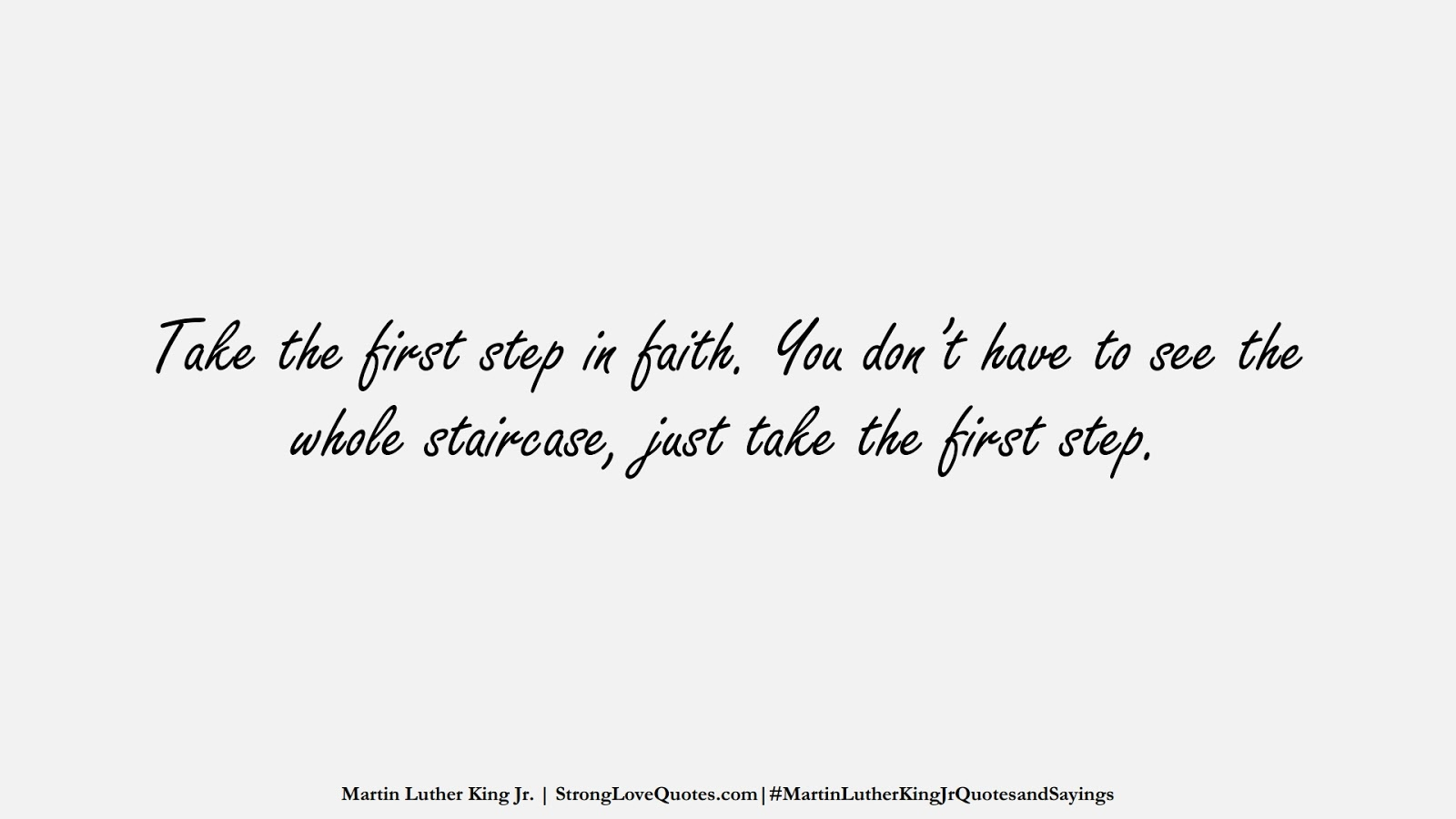 Take the first step in faith. You don't have to see the whole staircase, just take the first step. (Martin Luther King Jr.);  #MartinLutherKingJrQuotesandSayings