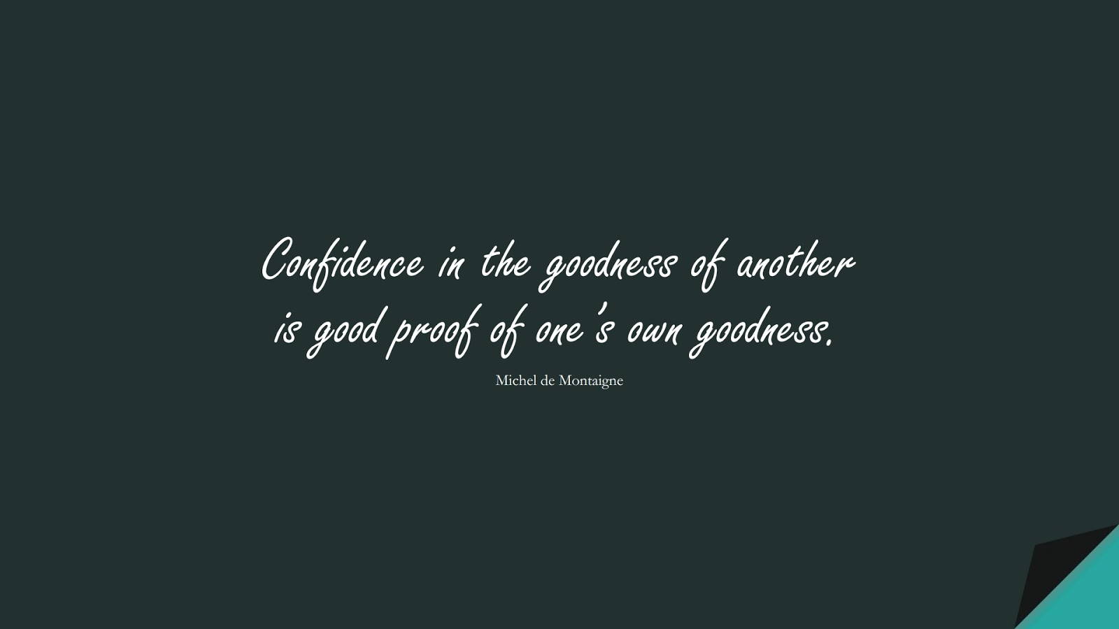 Confidence in the goodness of another is good proof of one's own goodness. (Michel de Montaigne);  #ShortQuotes