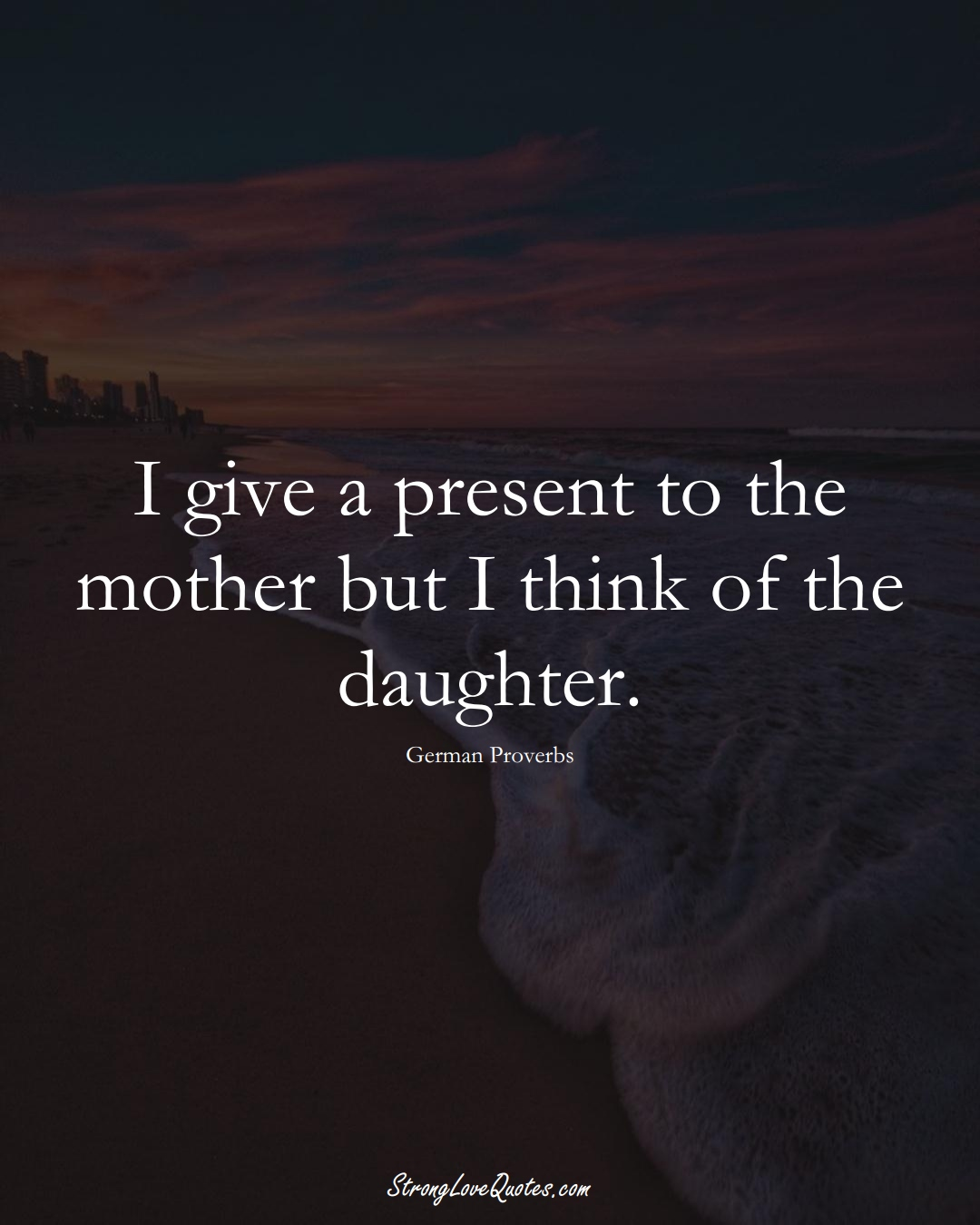 I give a present to the mother but I think of the daughter. (German Sayings);  #EuropeanSayings