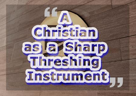 A Christian as a Sharp Threshing Instrument