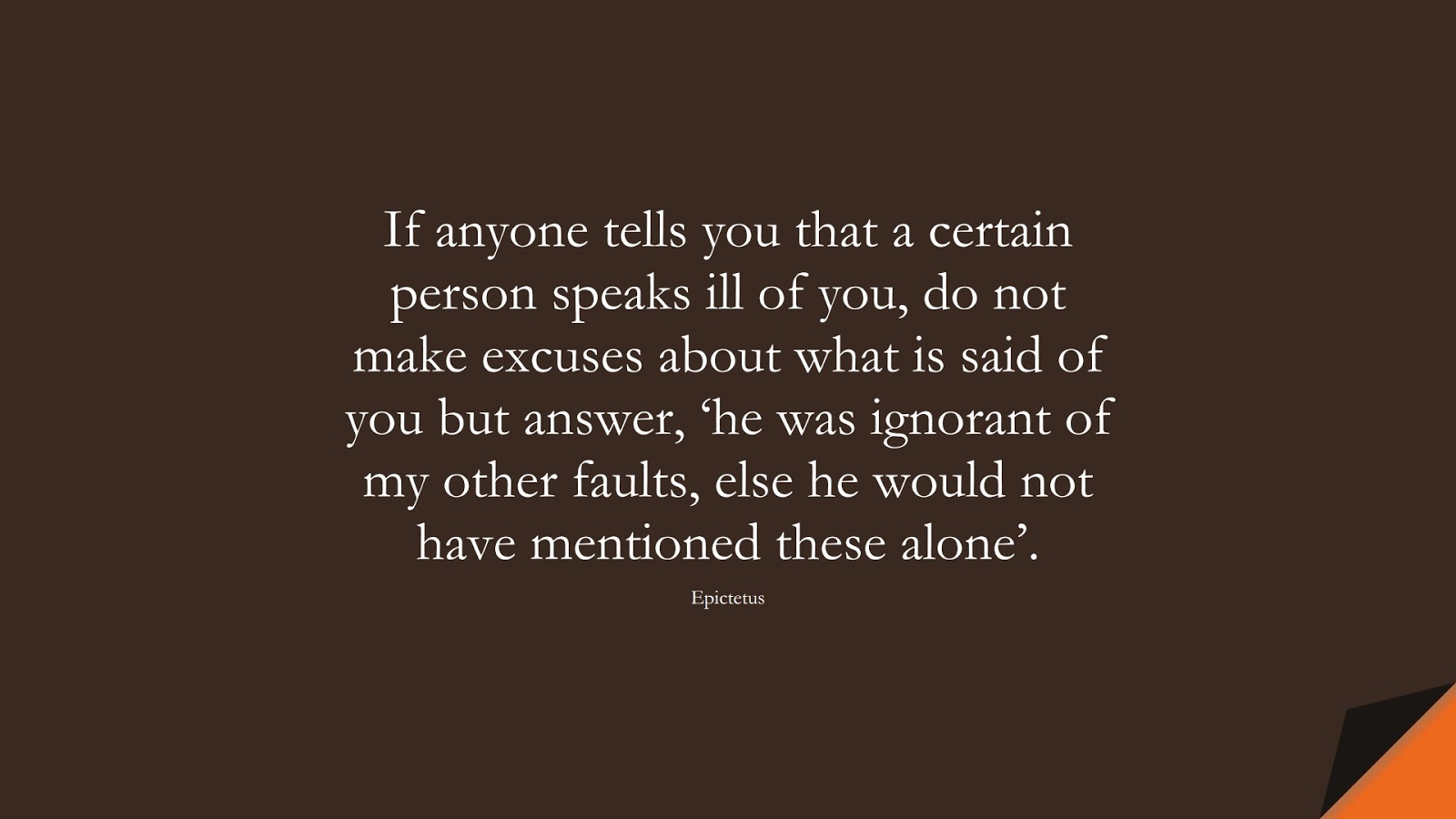 If anyone tells you that a certain person speaks ill of you, do not make excuses about what is said of you but answer, 'he was ignorant of my other faults, else he would not have mentioned these alone'. (Epictetus);  #StoicQuotes
