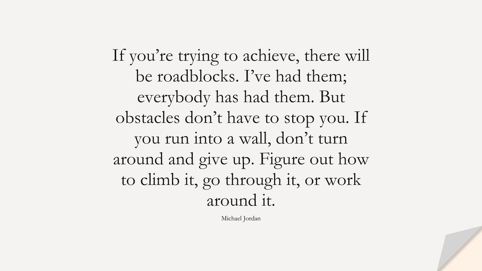 If you're trying to achieve, there will be roadblocks. I've had them; everybody has had them. But obstacles don't have to stop you. If you run into a wall, don't turn around and give up. Figure out how to climb it, go through it, or work around it. (Michael Jordan);  #NeverGiveUpQuotes