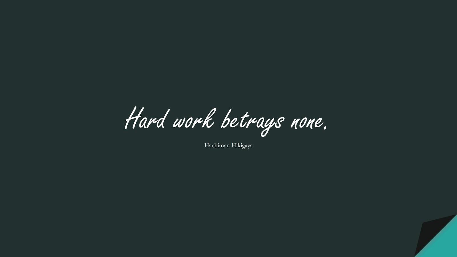 Hard work betrays none. (Hachiman Hikigaya);  #HardWorkQuotes