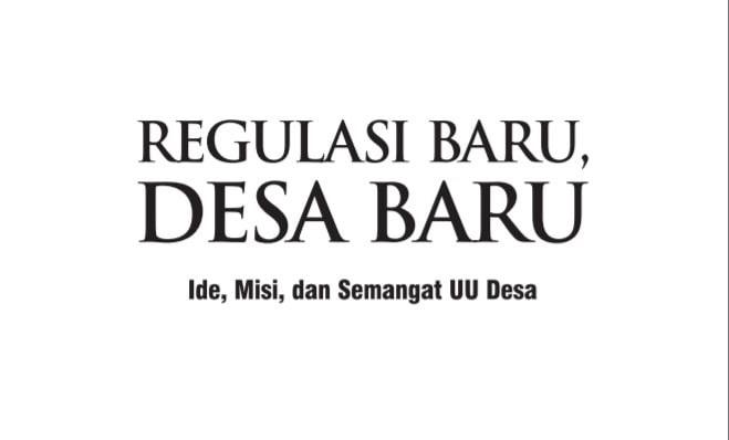 Regulasi Baru, Desa Baru Ide, Misi, dan Semangat UU Desa