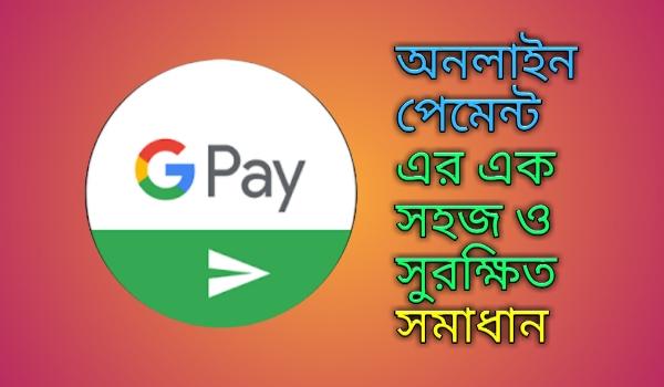 Google Pay- অনলাইন পেমেন্ট এর এক সহজ ও সুরক্ষিত সমাধান