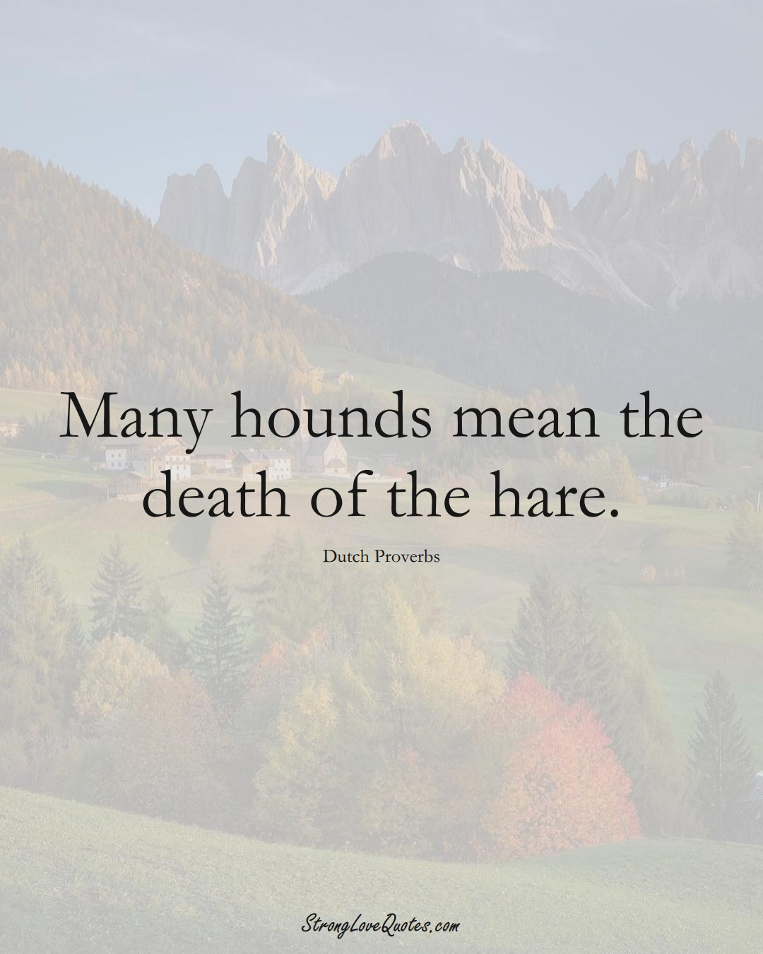 Many hounds mean the death of the hare. (Dutch Sayings);  #EuropeanSayings
