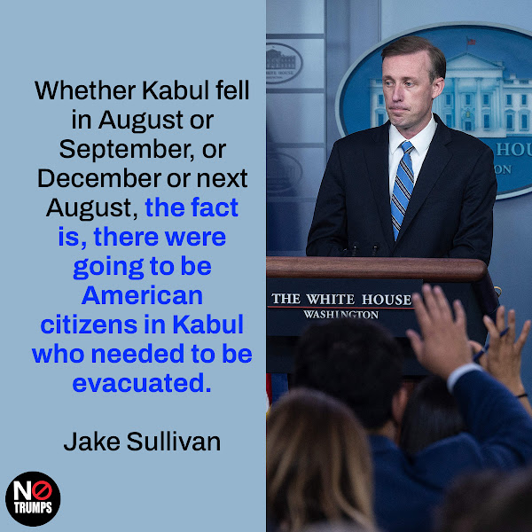 Whether Kabul fell in August or September, or December or next August, the fact is, there were going to be American citizens in Kabul who needed to be evacuated. — National Security Advisor Jake Sullivan