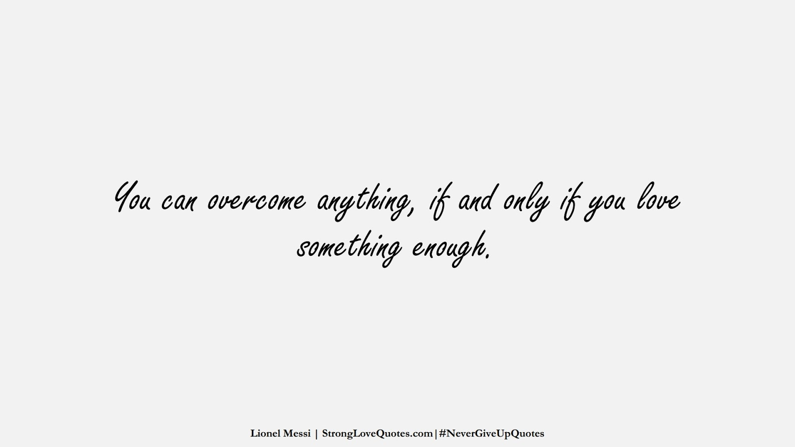 You can overcome anything, if and only if you love something enough. (Lionel Messi);  #NeverGiveUpQuotes