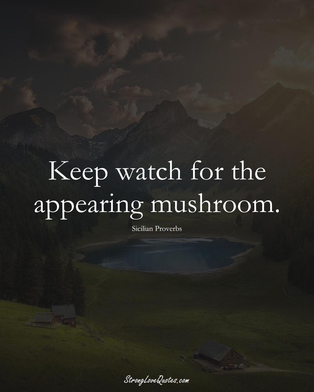 Keep watch for the appearing mushroom. (Sicilian Sayings);  #EuropeanSayings
