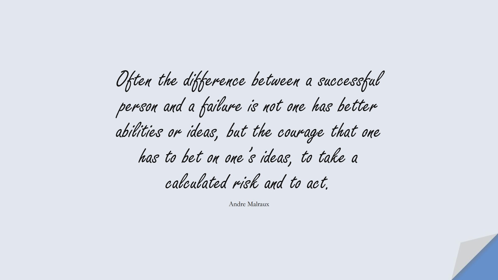 Often the difference between a successful person and a failure is not one has better abilities or ideas, but the courage that one has to bet on one's ideas, to take a calculated risk and to act. (Andre Malraux);  #SuccessQuotes