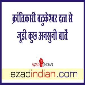 तो इसलिए बटुकेश्वर दत्त का अंतिम संस्कार भगत सिंह की समाधि के साथ हुआ : Azad Indian