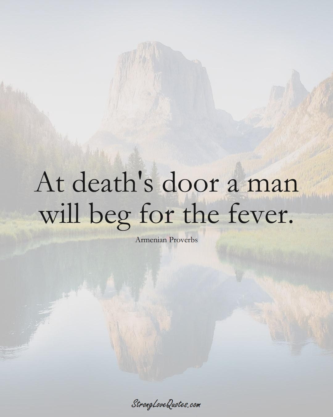At death's door a man will beg for the fever. (Armenian Sayings);  #AsianSayings