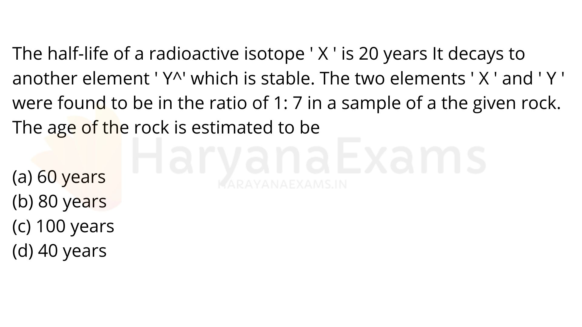 The half-life of a radioactive isotope ' X ' is 20 years It decays to another element ' Y^' which is stable. The two elements ' X ' and ' Y ' were found to be in the ratio of 1: 7 in a sample of a given rock. The age of the rock is estimated to be