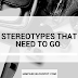 STEREOTYPES THAT NEED TO GO.