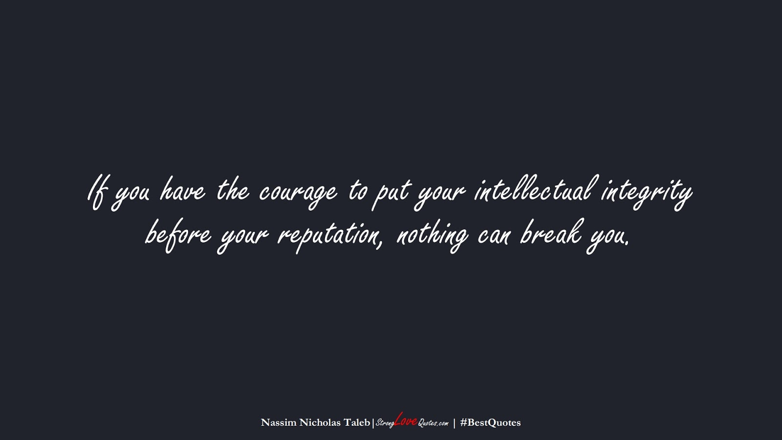 If you have the courage to put your intellectual integrity before your reputation, nothing can break you. (Nassim Nicholas Taleb);  #BestQuotes