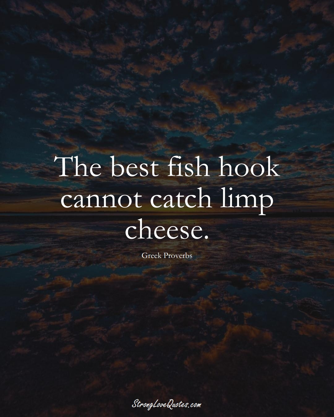 The best fish hook cannot catch limp cheese. (Greek Sayings);  #EuropeanSayings