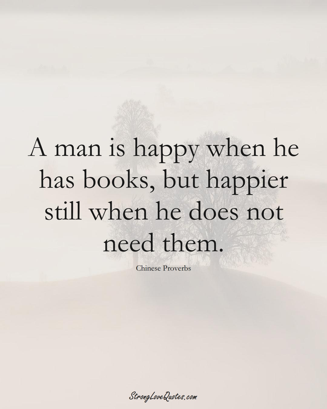 A man is happy when he has books, but happier still when he does not need them. (Chinese Sayings);  #AsianSayings