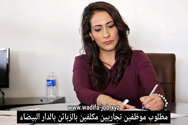 اعلان توظيف هام مطلوب تجاريين مكلفين بالزبائن بالعاصمة الاقتصادية الدار البيضاء