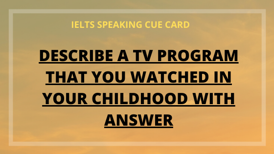 Describe a TV program you watched in your childhood with answer