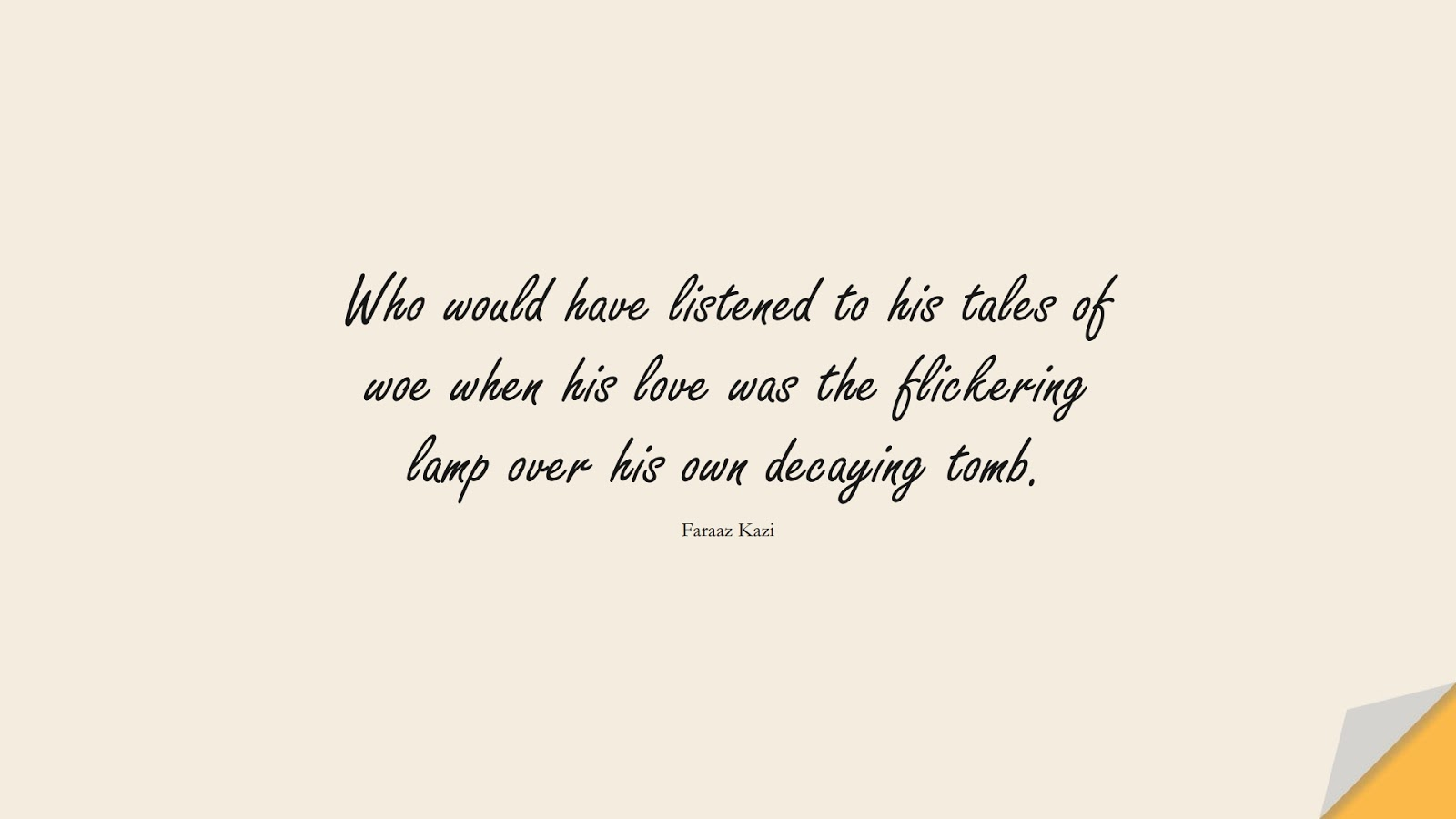 Who would have listened to his tales of woe when his love was the flickering lamp over his own decaying tomb. (Faraaz Kazi);  #SadLoveQuotes
