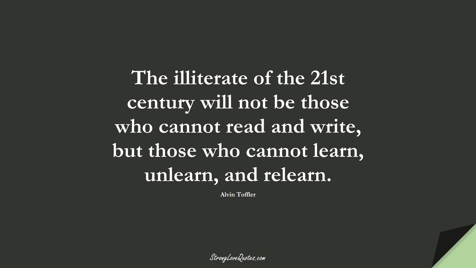 The illiterate of the 21st century will not be those who cannot read and write, but those who cannot learn, unlearn, and relearn. (Alvin Toffler);  #EducationQuotes