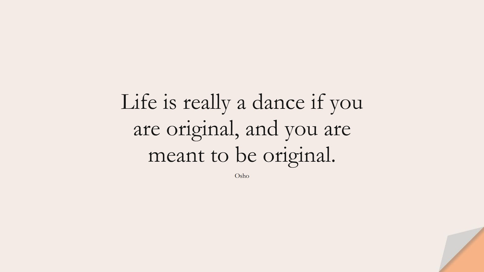 Life is really a dance if you are original, and you are meant to be original. (Osho);  #ShortQuotes
