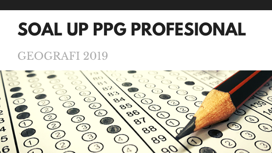 Soal UP (Uji Pengetahuan) Profesional PPG Geografi