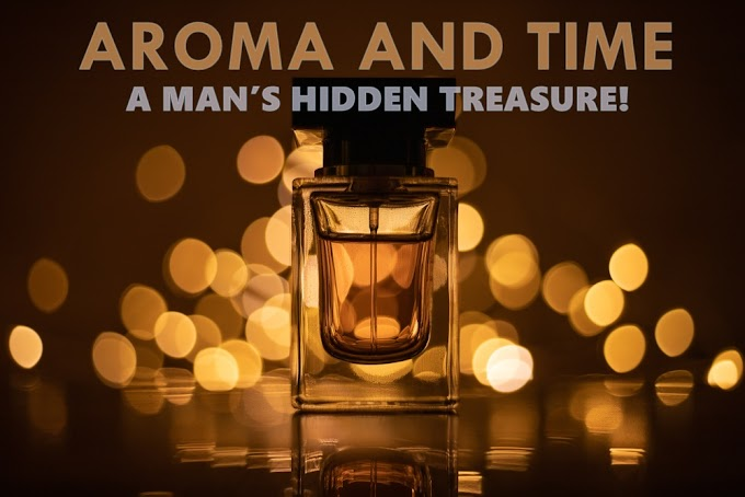 Aroma and Time; A man's hidden treasure!