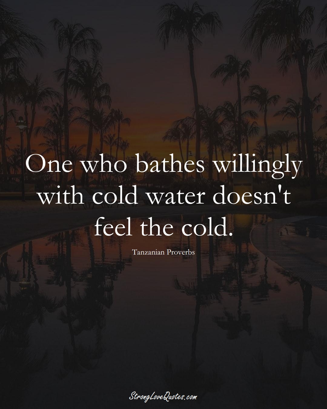 One who bathes willingly with cold water doesn't feel the cold. (Tanzanian Sayings);  #AfricanSayings