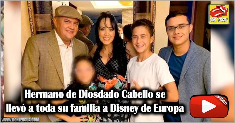 Hermano de Diosdado Cabello se llevó a toda su familia a Disney de Europa