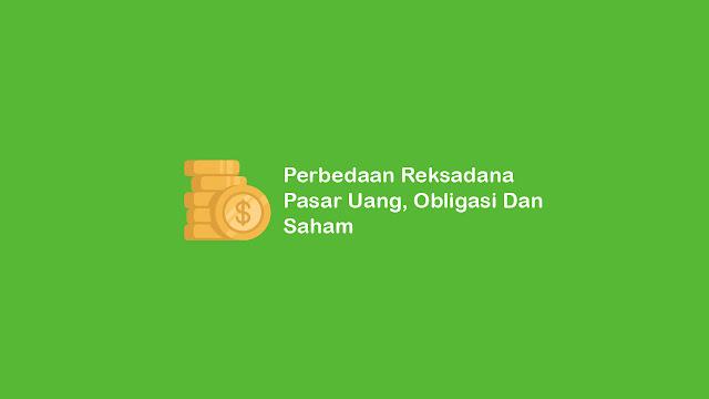 Perbedaan Reksadana Pasar Uang, Obligasi Dan Saham