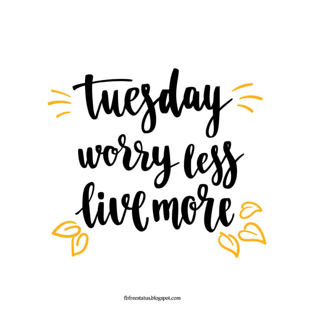 Tuesday worry less live more.