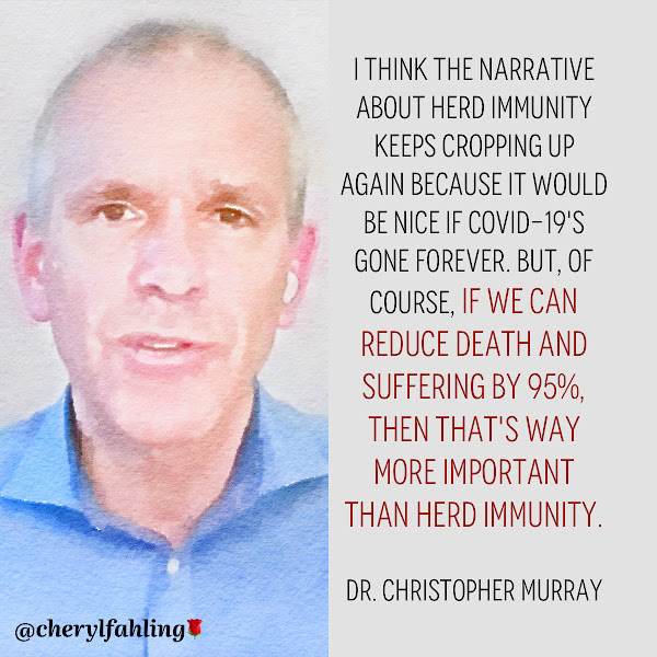 I think the narrative about herd immunity keeps cropping up again because it would be nice if Covid-19's gone forever. But, of course, if we can reduce death and suffering by 95%, then that's way more important than herd immunity. — Dr. Christopher Murray, Institute for Health Metrics and Evaluation at the University of Washington (IHME)