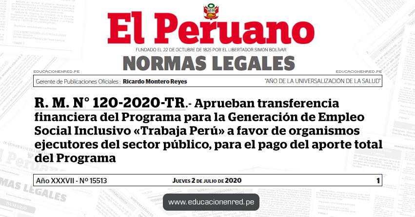 R. M. N° 120-2020-TR.- Aprueban transferencia financiera del Programa para la Generación de Empleo Social Inclusivo «Trabaja Perú» a favor de organismos ejecutores del sector público, para el pago del aporte total del Programa