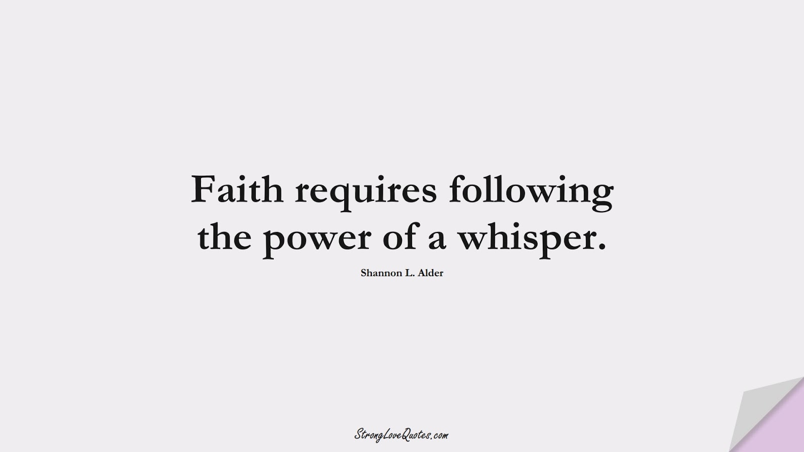 Faith requires following the power of a whisper. (Shannon L. Alder);  #KnowledgeQuotes