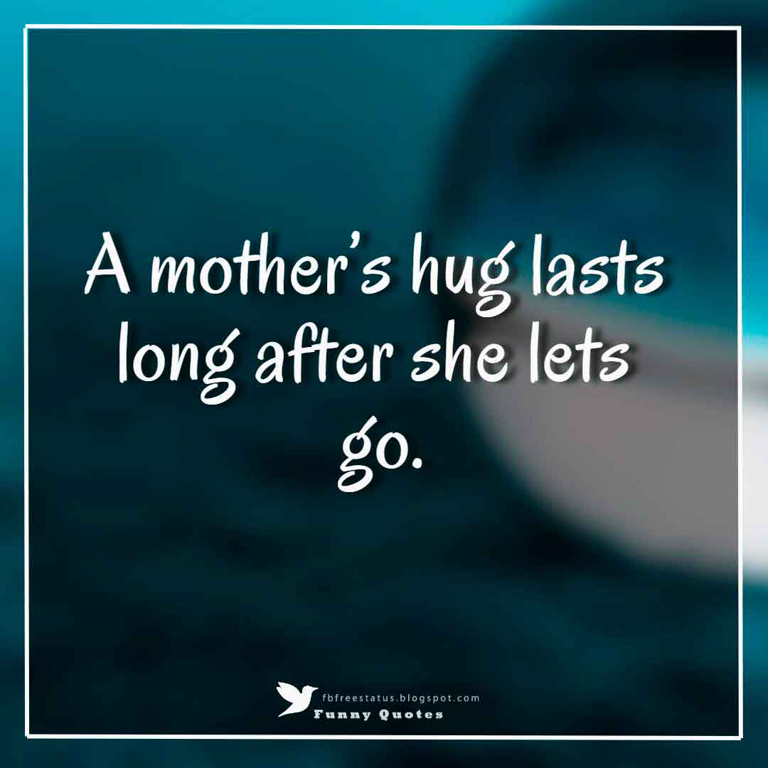 """A mother's hug lasts long after she lets go."""