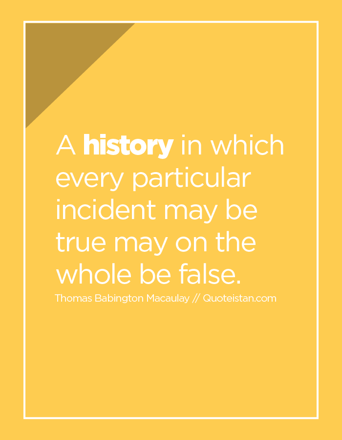 A history in which every particular incident may be true may on the whole be false.