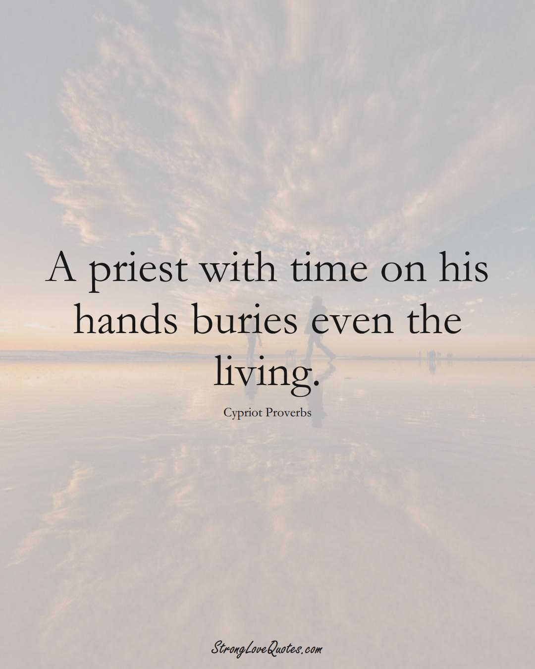 A priest with time on his hands buries even the living. (Cypriot Sayings);  #MiddleEasternSayings