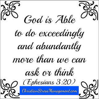 God is able to do exceedingly and abundantly more than we can ask or think. (Ephesians 3:20)