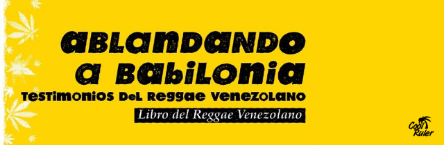 Ablandando a Babilonia: palabras y sonidos de la historia del reggae en Venezuela
