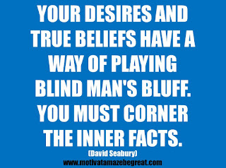 "Featured in our 25 Inspirational Quotes About Beliefs article: ""Your desires and true beliefs have a way of playing blind man's bluff. You must corner the inner facts.""  - David Seabury"