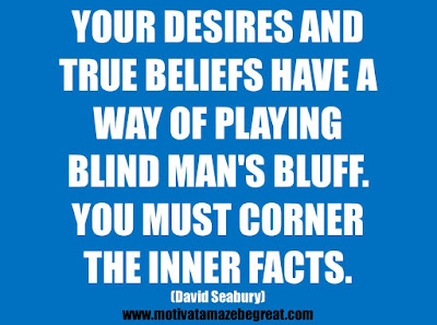 "25 Belief Quotes For Self-Improvement And Success: ""Your desires and true beliefs have a way of playing blind man's bluff. You must corner the inner facts.""  - David Seabury"