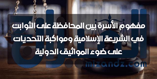 مفهوم الأسرة بين المحافظة على الثوابت في الشريعة الإسلامية ومواكبة التحديات على ضوء المواثيق الدولية