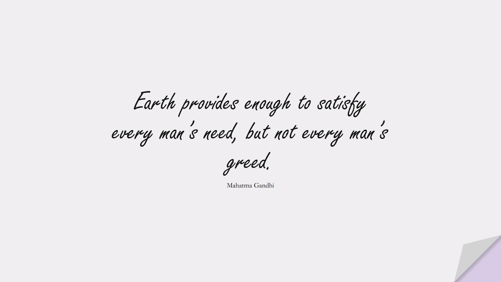 Earth provides enough to satisfy every man's need, but not every man's greed. (Mahatma Gandhi);  #HumanityQuotes