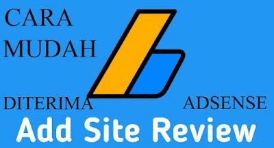 Cara Cepat Diterima Adsense Add Site Review Terbaru