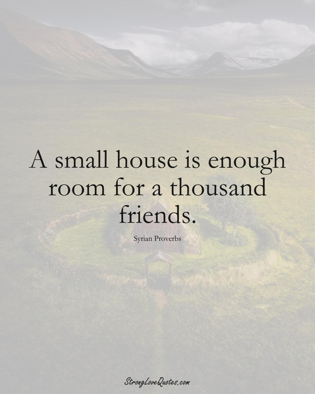 A small house is enough room for a thousand friends. (Syrian Sayings);  #MiddleEasternSayings