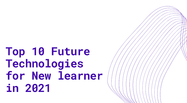 Top 10  Future Technologies for New learner in 2021